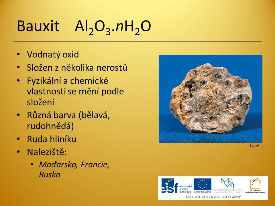 Bauxit Al 2 O 3.nH 2 O Vodnatý oxid Složen z několika nerostů Fyzikální a chemické vlastnosti se mění podle složení Různá barva (bělavá, rudohnědá) Ru