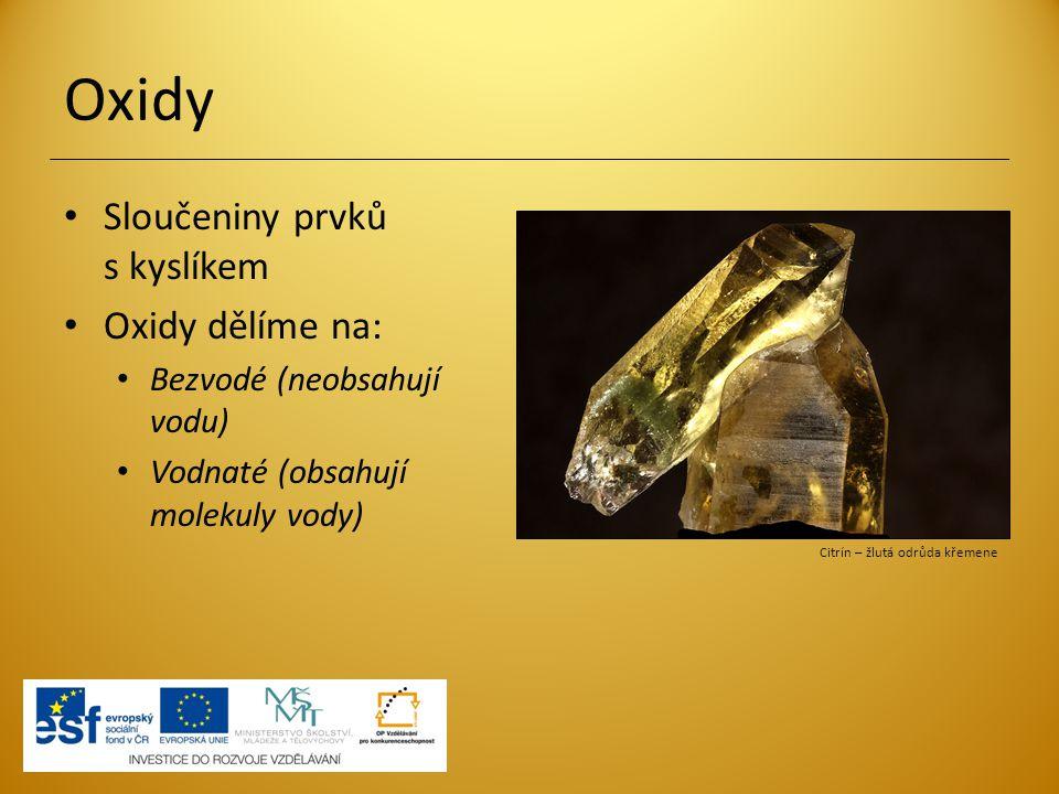 Oxidy Sloučeniny prvků s kyslíkem Oxidy dělíme na: Bezvodé (neobsahují vodu) Vodnaté (obsahují molekuly vody) Citrín – žlutá odrůda křemene
