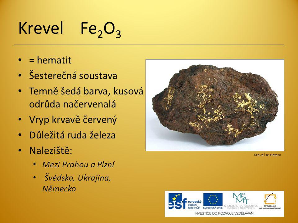 Krevel Fe 2 O 3 = hematit Šesterečná soustava Temně šedá barva, kusová odrůda načervenalá Vryp krvavě červený Důležitá ruda železa Naleziště: Mezi Pra