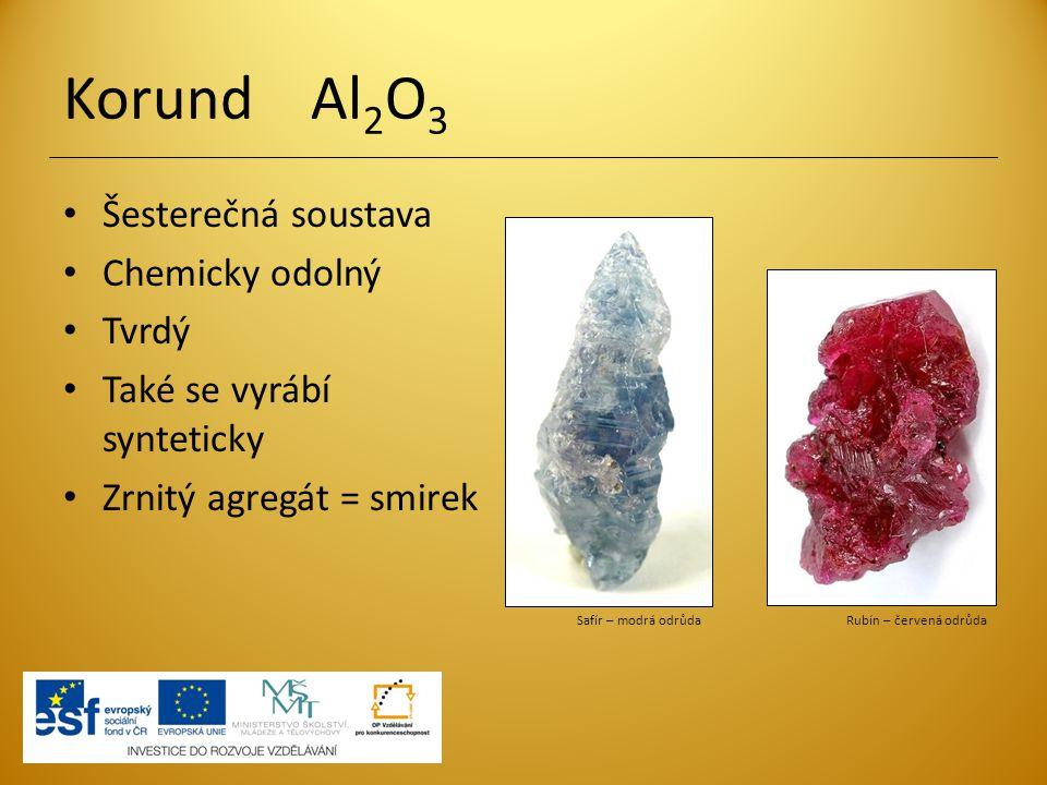 Korund Al 2 O 3 Šesterečná soustava Chemicky odolný Tvrdý Také se vyrábí synteticky Zrnitý agregát = smirek Safír – modrá odrůda Rubín – červená odrůd