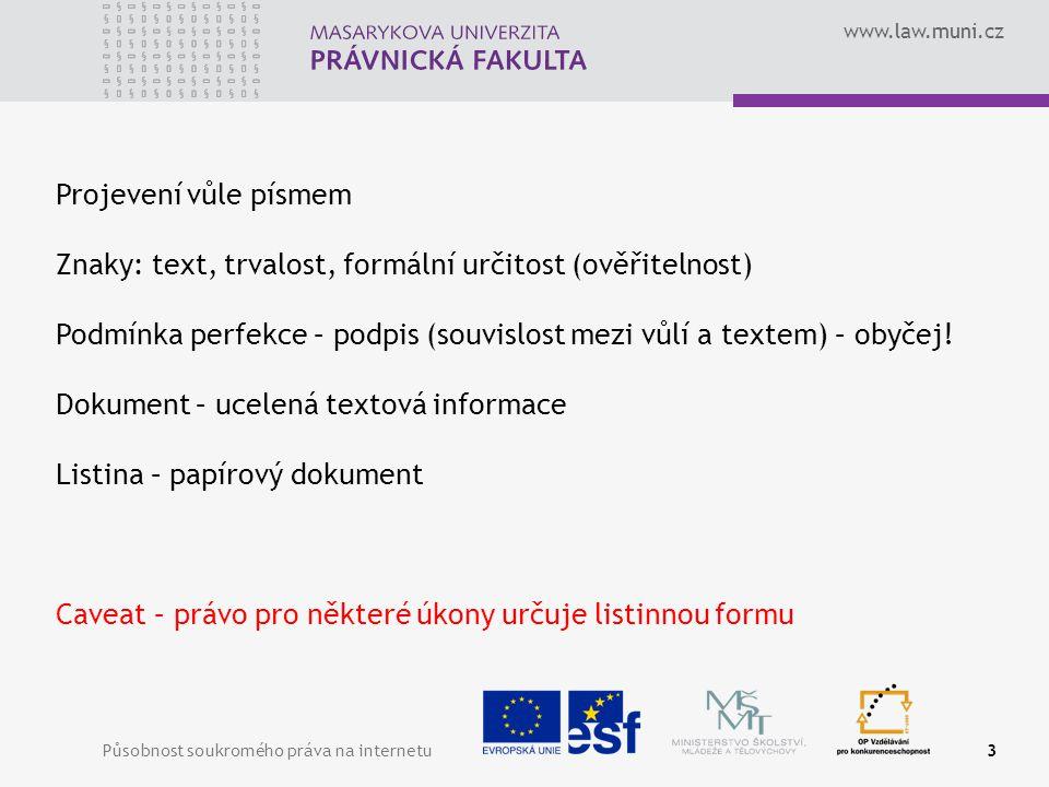 www.law.muni.cz Působnost soukromého práva na internetu3 Projevení vůle písmem Znaky: text, trvalost, formální určitost (ověřitelnost) Podmínka perfekce – podpis (souvislost mezi vůlí a textem) – obyčej.