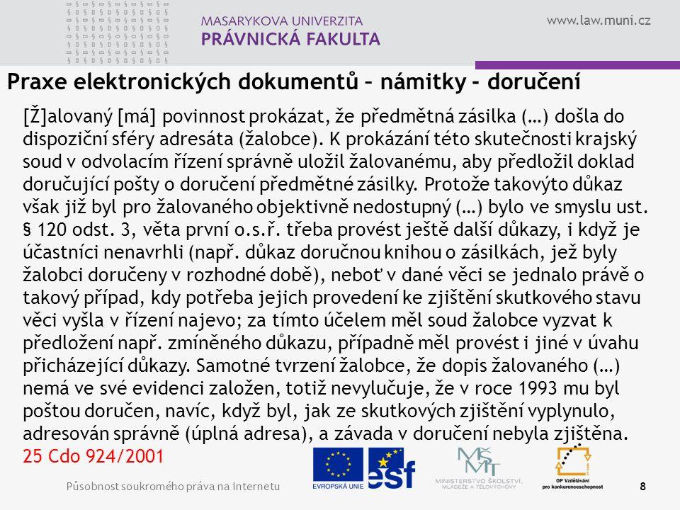 www.law.muni.cz Působnost soukromého práva na internetu8 Praxe elektronických dokumentů – námitky - doručení [Ž]alovaný [má] povinnost prokázat, že předmětná zásilka (…) došla do dispoziční sféry adresáta (žalobce).