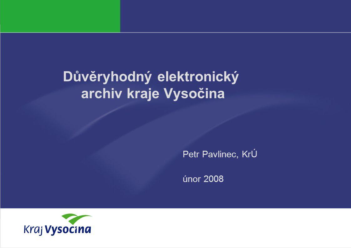 Důvěryhodný elektronický archiv kraje Vysočina Petr Pavlinec, KrÚ únor 2008