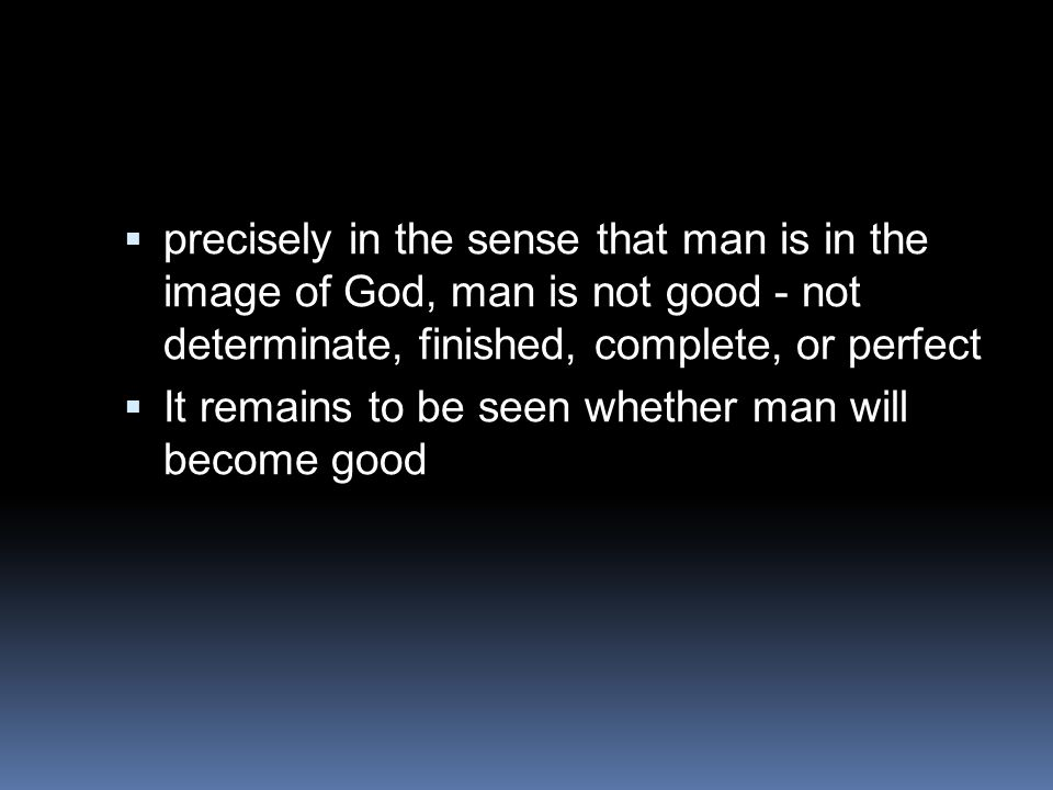  precisely in the sense that man is in the image of God, man is not good - not determinate, finished, complete, or perfect  It remains to be seen wh