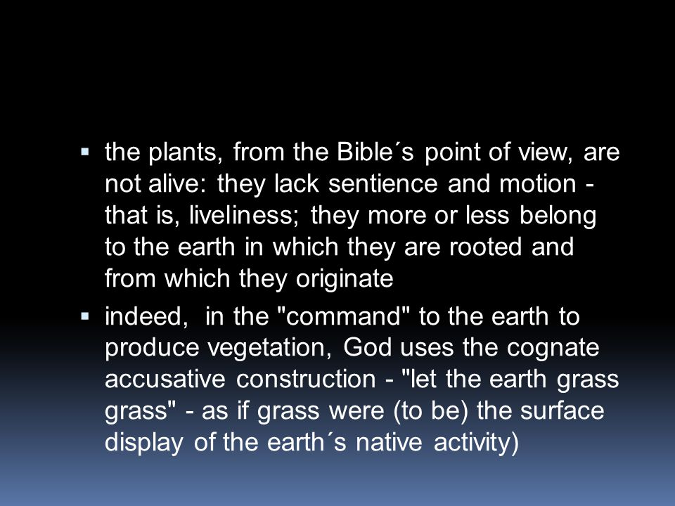  the plants, from the Bible´s point of view, are not alive: they lack sentience and motion - that is, liveliness; they more or less belong to the ear