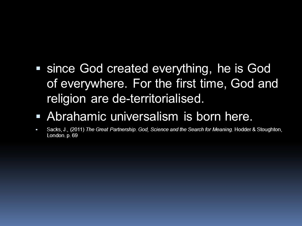  since God created everything, he is God of everywhere. For the first time, God and religion are de-territorialised.  Abrahamic universalism is born