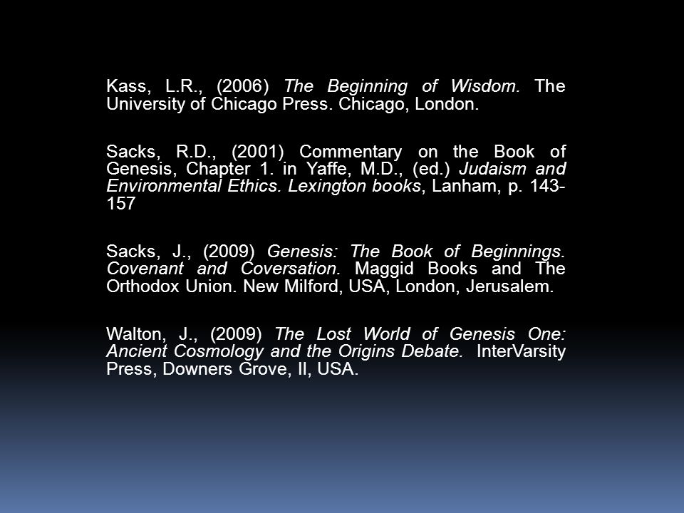 Kass, L.R., (2006) The Beginning of Wisdom. The University of Chicago Press. Chicago, London. Sacks, R.D., (2001) Commentary on the Book of Genesis, C