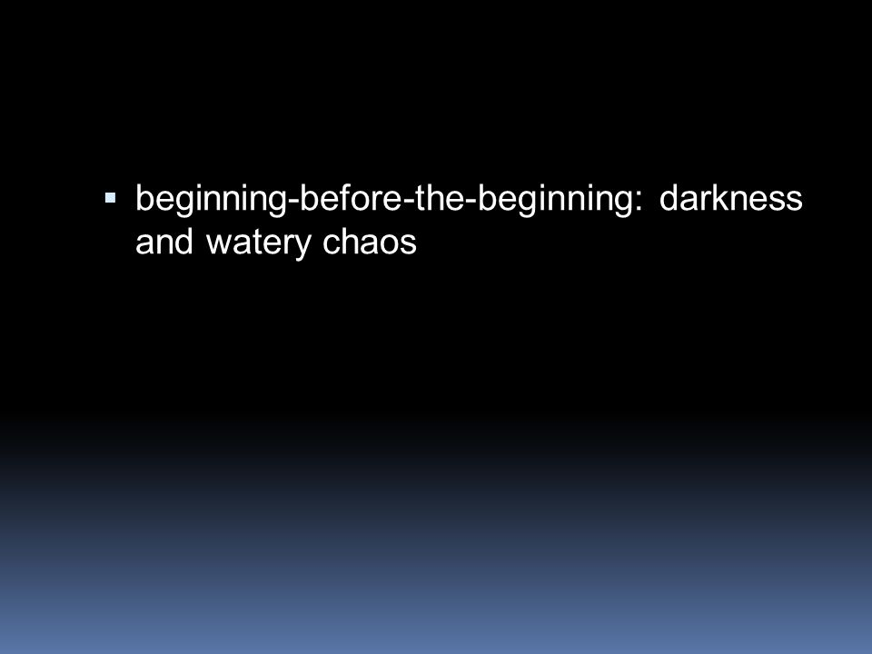  beginning-before-the-beginning: darkness and watery chaos