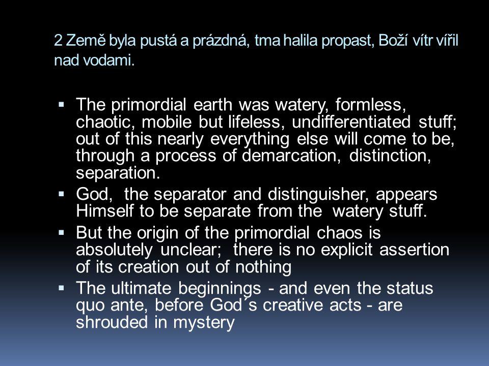 2 Země byla pustá a prázdná, tma halila propast, Boží vítr vířil nad vodami.  The primordial earth was watery, formless, chaotic, mobile but lifeless