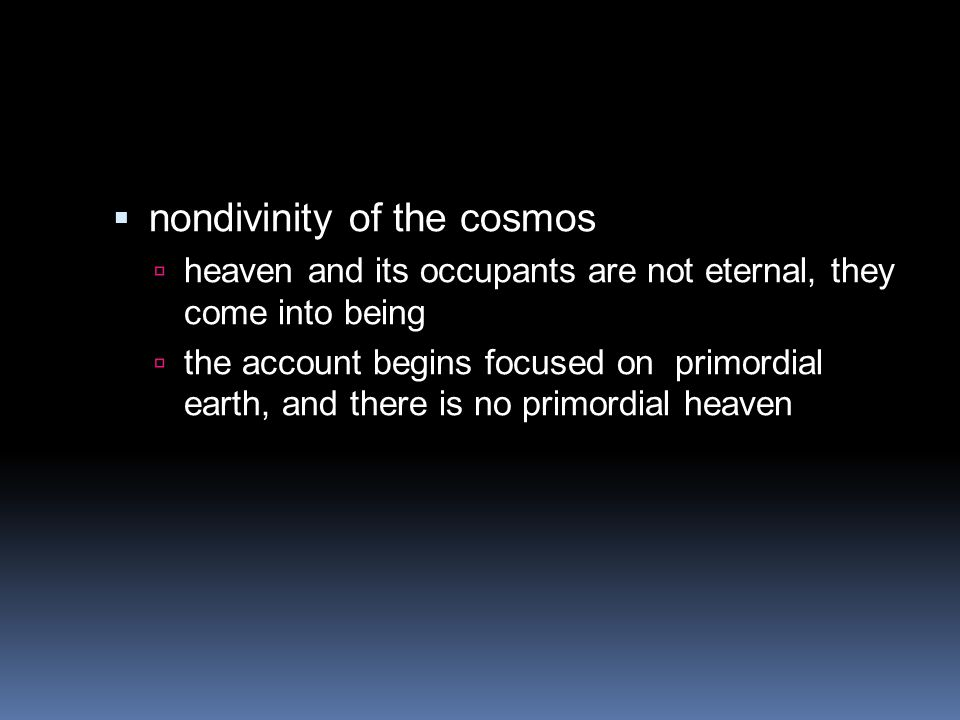  nondivinity of the cosmos  heaven and its occupants are not eternal, they come into being  the account begins focused on primordial earth, and the