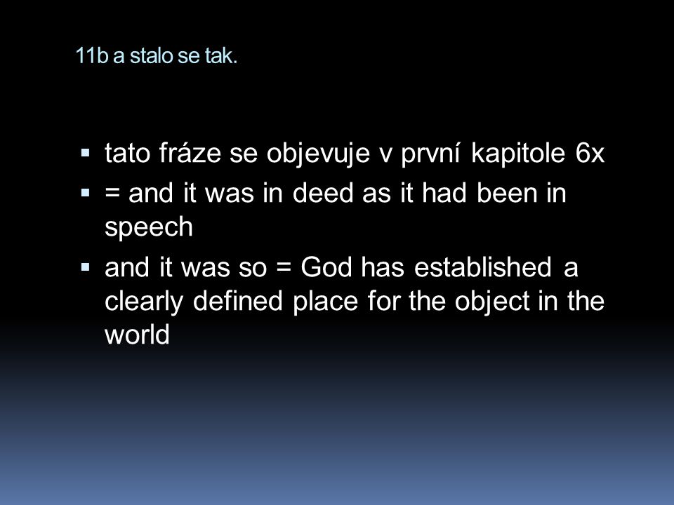 11b a stalo se tak.  tato fráze se objevuje v první kapitole 6x  = and it was in deed as it had been in speech  and it was so = God has established