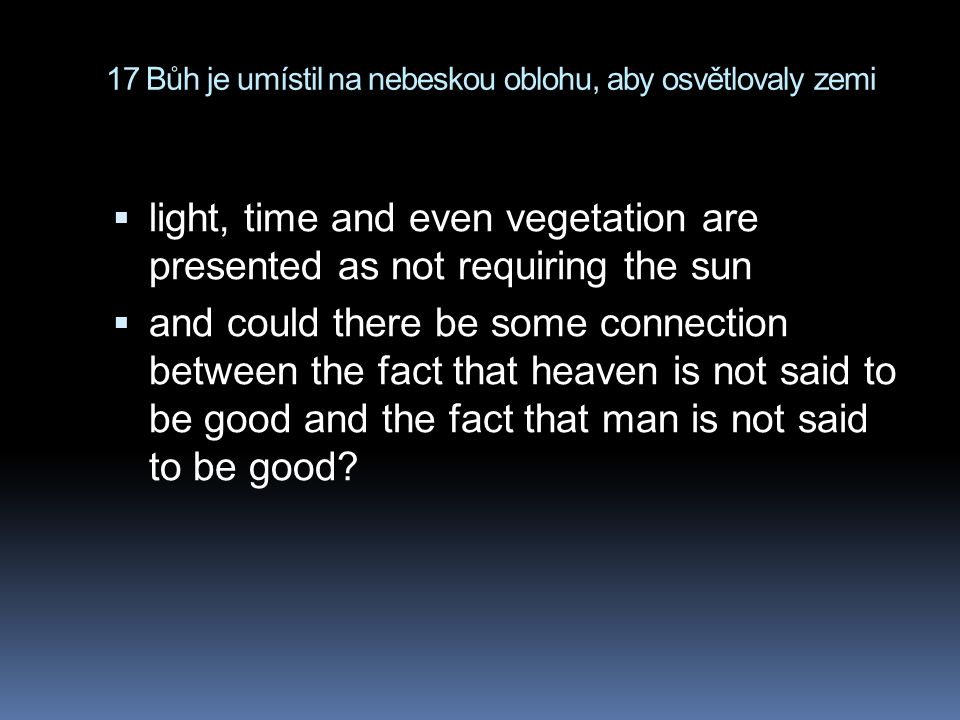 17 Bůh je umístil na nebeskou oblohu, aby osvětlovaly zemi  light, time and even vegetation are presented as not requiring the sun  and could there