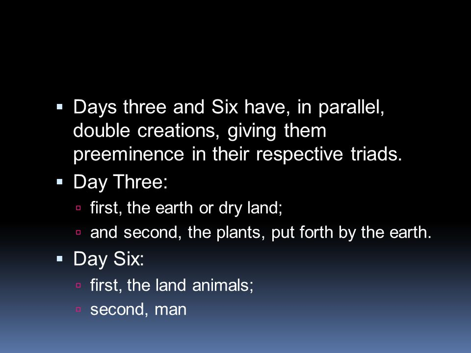  Days three and Six have, in parallel, double creations, giving them preeminence in their respective triads.  Day Three:  first, the earth or dry l