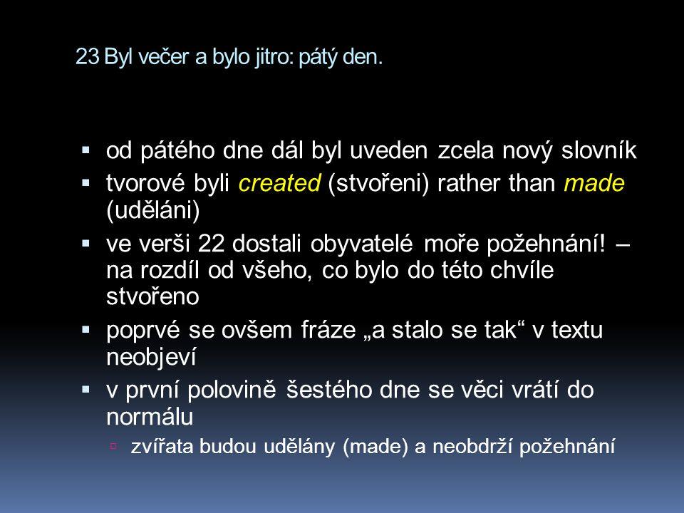 23 Byl večer a bylo jitro: pátý den.  od pátého dne dál byl uveden zcela nový slovník  tvorové byli created (stvořeni) rather than made (uděláni) 