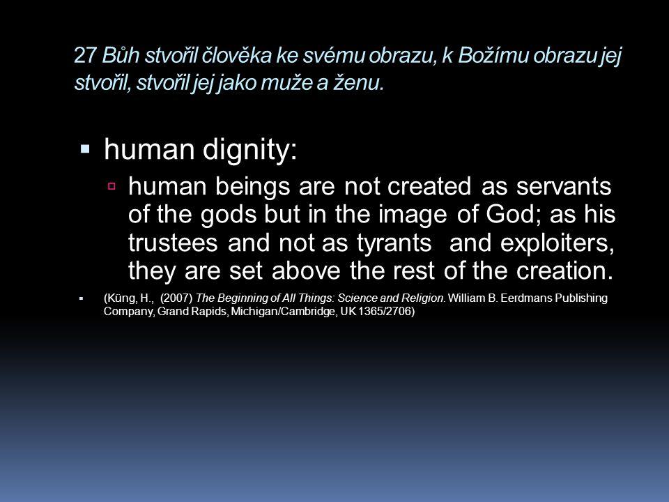 27 Bůh stvořil člověka ke svému obrazu, k Božímu obrazu jej stvořil, stvořil jej jako muže a ženu.  human dignity:  human beings are not created as