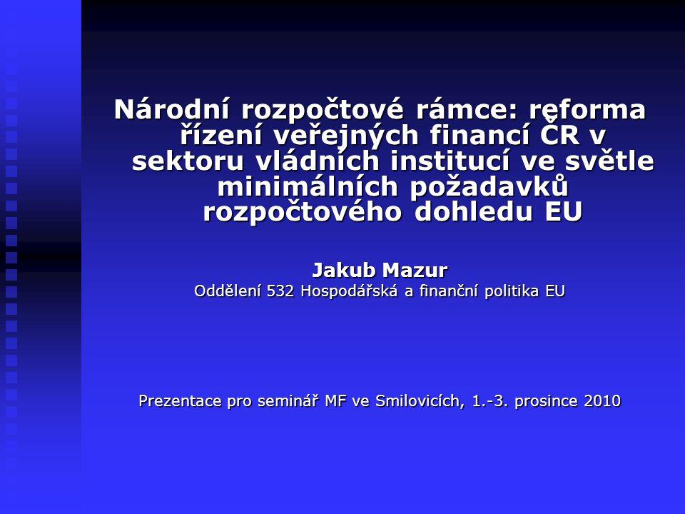 Národní rozpočtové rámce: reforma řízení veřejných financí ČR v sektoru vládních institucí ve světle minimálních požadavků rozpočtového dohledu EU Jakub Mazur Oddělení 532 Hospodářská a finanční politika EU Prezentace pro seminář MF ve Smilovicích, 1.-3.