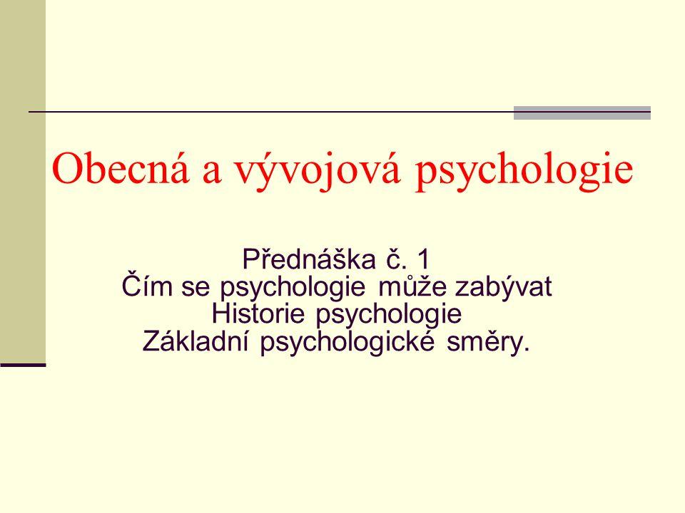 Přednáška č. 1 Čím se psychologie může zabývat Historie psychologie Základní psychologické směry. Obecná a vývojová psychologie