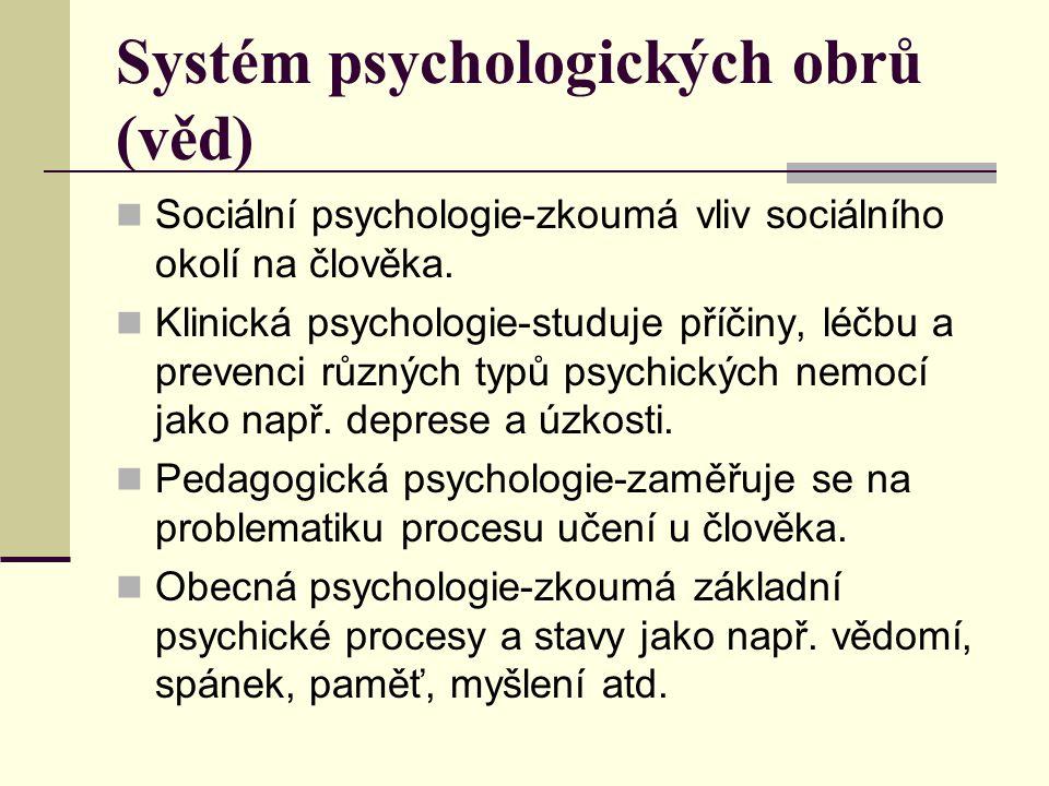 Systém psychologických obrů (věd) Sociální psychologie-zkoumá vliv sociálního okolí na člověka. Klinická psychologie-studuje příčiny, léčbu a prevenci