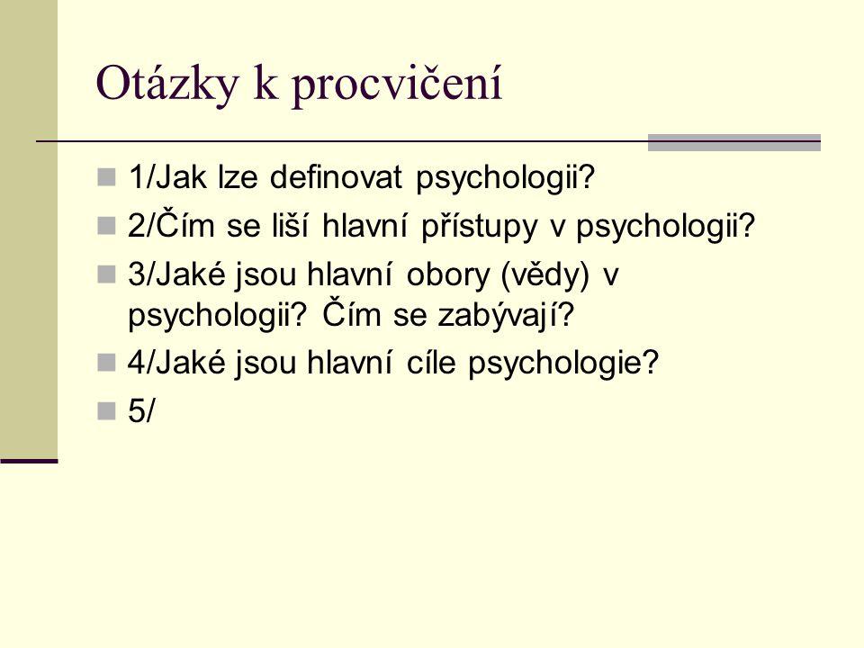 Otázky k procvičení 1/Jak lze definovat psychologii? 2/Čím se liší hlavní přístupy v psychologii? 3/Jaké jsou hlavní obory (vědy) v psychologii? Čím s