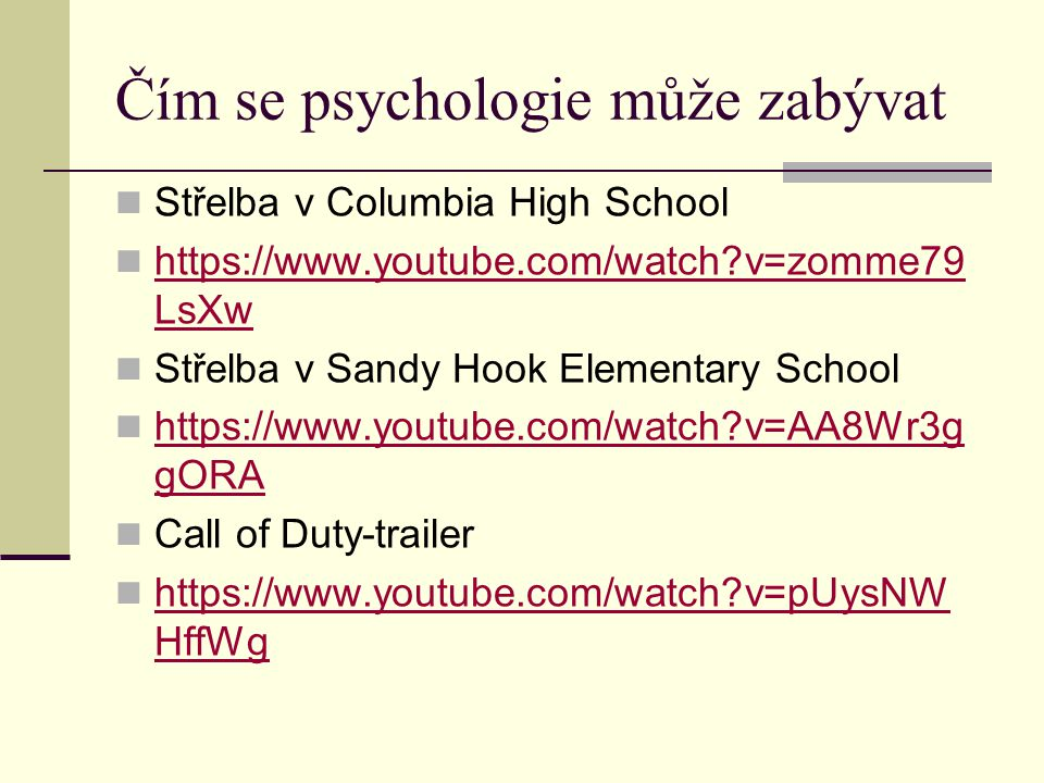 Čím se psychologie může zabývat Střelba v Columbia High School https://www.youtube.com/watch?v=zomme79 LsXw https://www.youtube.com/watch?v=zomme79 Ls