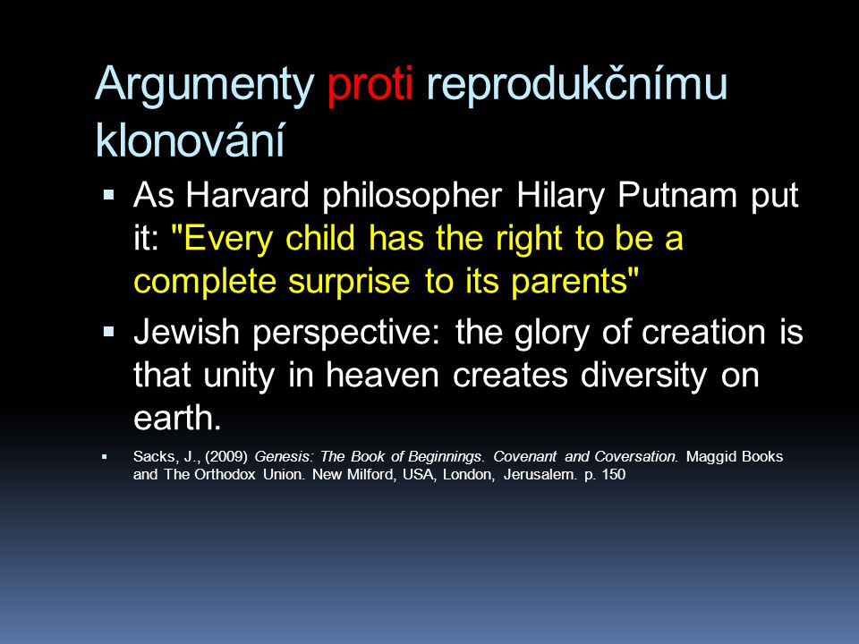 Argumenty proti reprodukčnímu klonování  As Harvard philosopher Hilary Putnam put it: Every child has the right to be a complete surprise to its parents  Jewish perspective: the glory of creation is that unity in heaven creates diversity on earth.