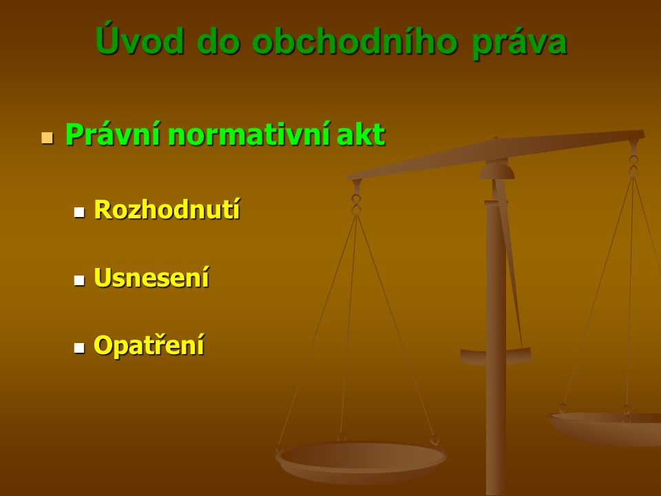 Úvod do obchodního práva Právní normativní akt Právní normativní akt Subjekt s legislativní pravomocí Subjekt s legislativní pravomocí Právo vydávat, měnit nebo rušit právní normy Právo vydávat, měnit nebo rušit právní normy Ústavní zákony Ústavní zákony Zákony Zákony Zákonná opatření Zákonná opatření Vyhlášky Vyhlášky Vládní nařízení Vládní nařízení Nařízení kraje Nařízení kraje Nařízení obce Nařízení obce