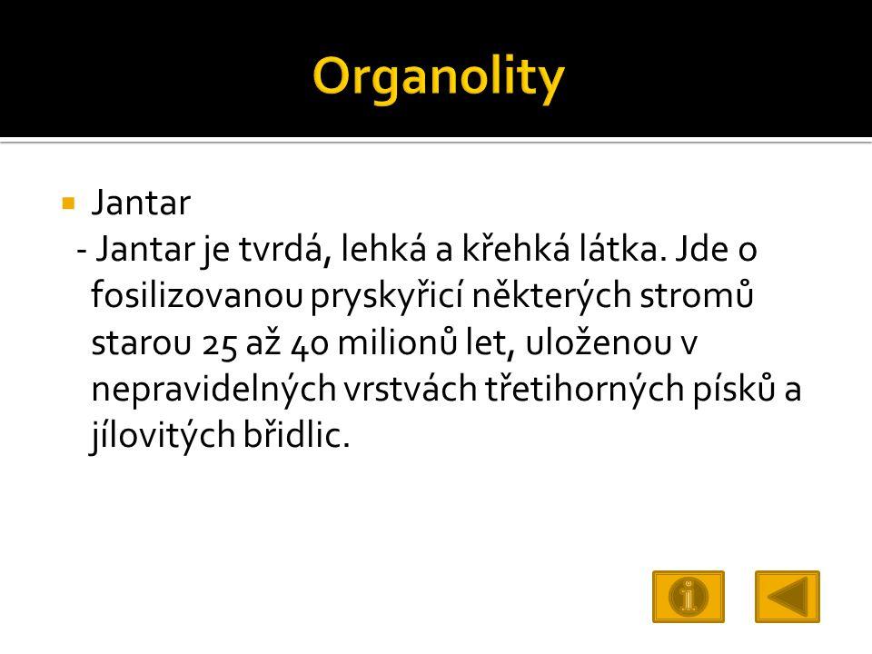  Jantar - Jantar je tvrdá, lehká a křehká látka. Jde o fosilizovanou pryskyřicí některých stromů starou 25 až 40 milionů let, uloženou v nepravidelný