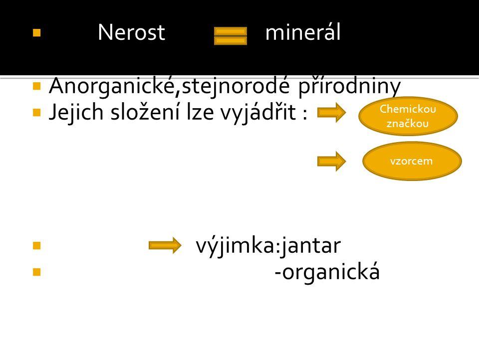  Nerost minerál  Anorganické,stejnorodé přírodniny  Jejich složení lze vyjádřit :  výjimka:jantar  -organická vzorcem Chemickou značkou