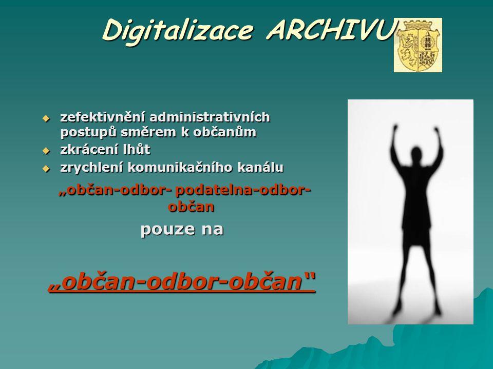 """Digitalizace ARCHIVU  zefektivnění administrativních postupů směrem k občanům  zkrácení lhůt  zrychlení komunikačního kanálu """"občan-odbor- podateln"""