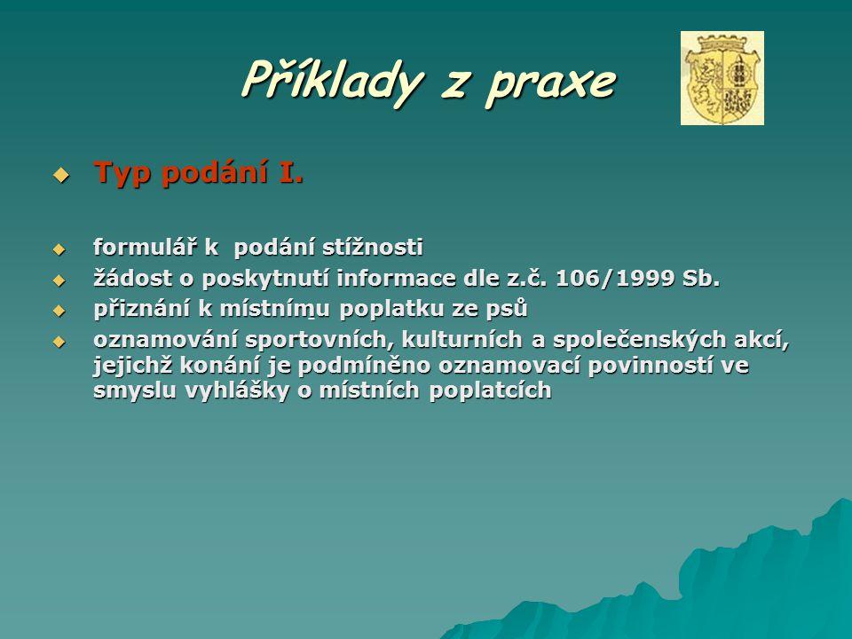 Příklady z praxe  Typ podání I.  formulář k podání stížnosti  žádost o poskytnutí informace dle z.č. 106/1999 Sb.  přiznání k místnímu poplatku ze