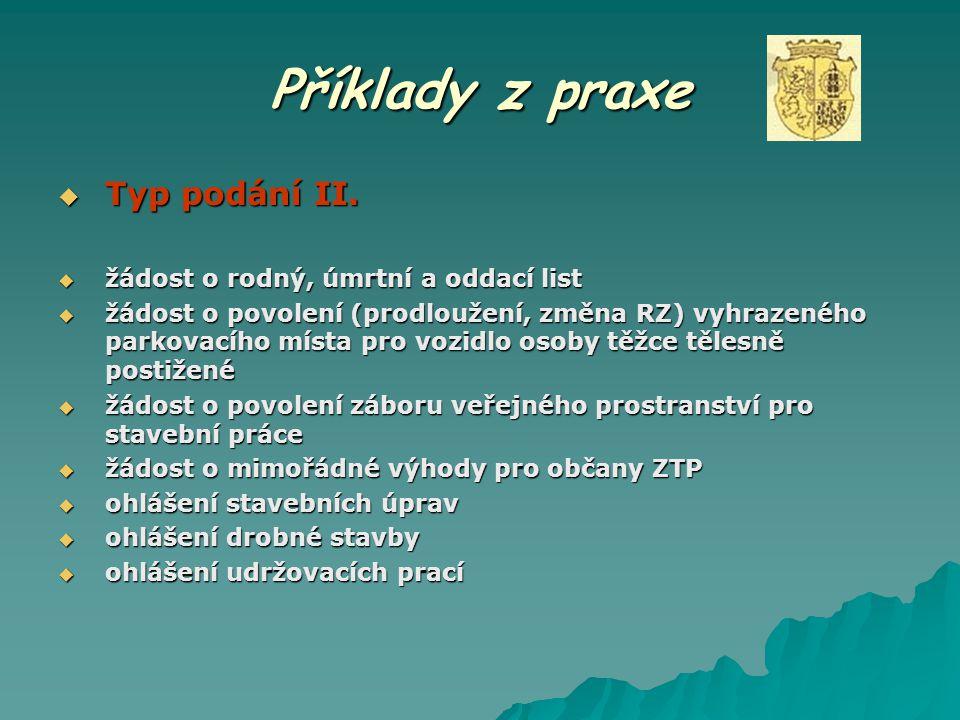 Příklady z praxe  Typ podání II.  žádost o rodný, úmrtní a oddací list  žádost o povolení (prodloužení, změna RZ) vyhrazeného parkovacího místa pro