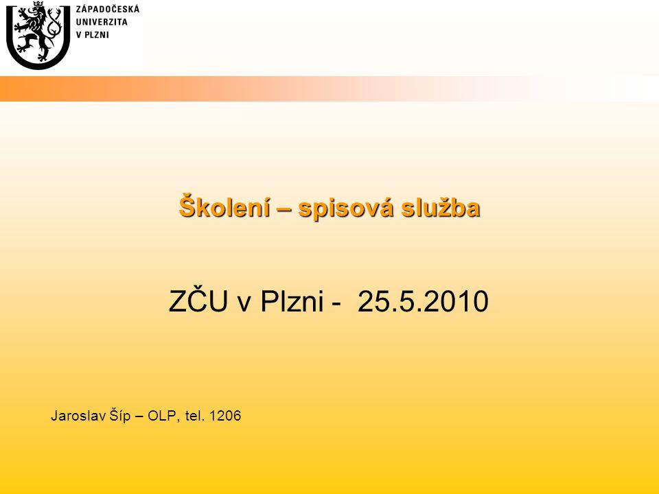 Školení – spisová služba ZČU v Plzni - 25.5.2010 Jaroslav Šíp – OLP, tel. 1206