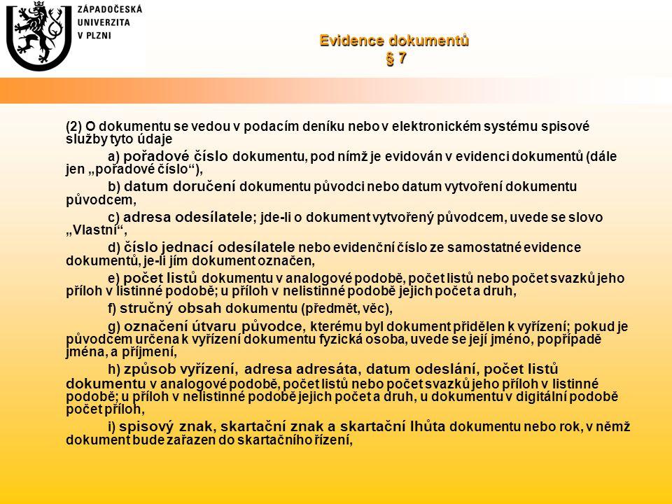 """Evidence dokumentů § 7 (2) O dokumentu se vedou v podacím deníku nebo v elektronickém systému spisové služby tyto údaje a) pořadové číslo dokumentu, pod nímž je evidován v evidenci dokumentů (dále jen """"pořadové číslo ), b) datum doručení dokumentu původci nebo datum vytvoření dokumentu původcem, c) adresa odesílatele ; jde-li o dokument vytvořený původcem, uvede se slovo """"Vlastní , d) číslo jednací odesílatele nebo evidenční číslo ze samostatné evidence dokumentů, je-li jím dokument označen, e) počet listů dokumentu v analogové podobě, počet listů nebo počet svazků jeho příloh v listinné podobě; u příloh v nelistinné podobě jejich počet a druh, f) stručný obsah dokumentu (předmět, věc), g) označení útvaru původce, kterému byl dokument přidělen k vyřízení; pokud je původcem určena k vyřízení dokumentu fyzická osoba, uvede se její jméno, popřípadě jména, a příjmení, h) způsob vyřízení, adresa adresáta, datum odeslání, počet listů dokumentu v analogové podobě, počet listů nebo počet svazků jeho příloh v listinné podobě; u příloh v nelistinné podobě jejich počet a druh, u dokumentu v digitální podobě počet příloh, i) spisový znak, skartační znak a skartační lhůta dokumentu nebo rok, v němž dokument bude zařazen do skartačního řízení,"""
