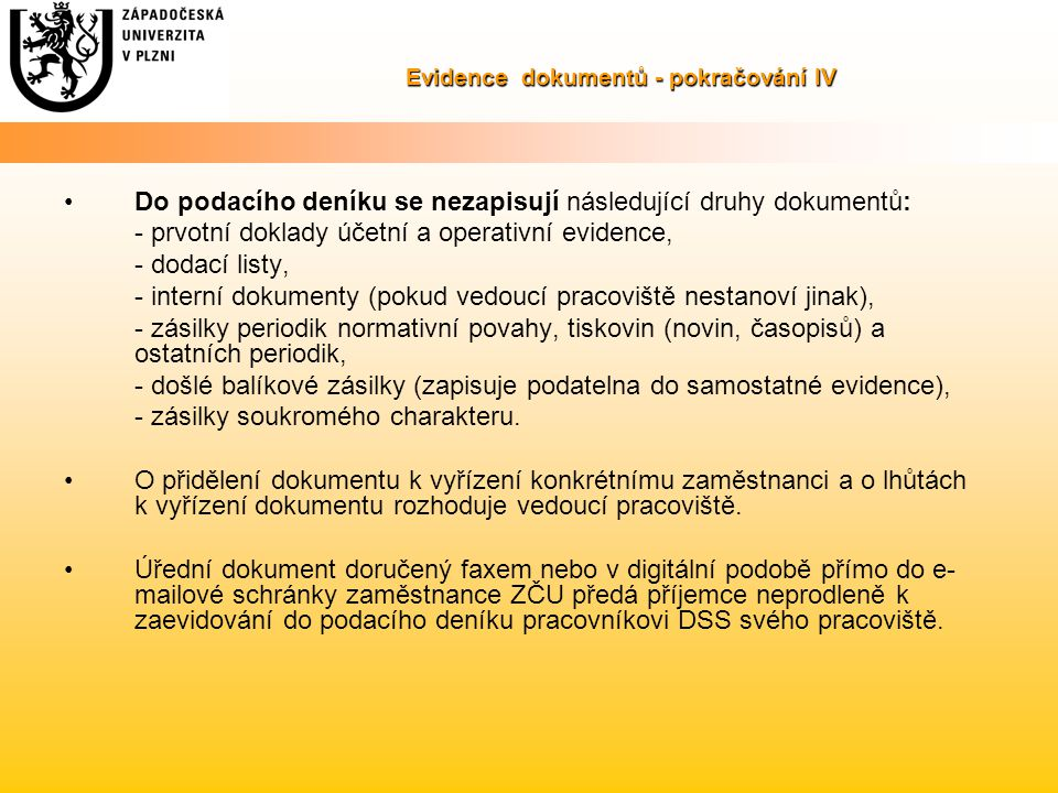 Evidence dokumentů - pokračování IV Do podacího deníku se nezapisují následující druhy dokumentů: - prvotní doklady účetní a operativní evidence, - dodací listy, - interní dokumenty (pokud vedoucí pracoviště nestanoví jinak), - zásilky periodik normativní povahy, tiskovin (novin, časopisů) a ostatních periodik, - došlé balíkové zásilky (zapisuje podatelna do samostatné evidence), - zásilky soukromého charakteru.