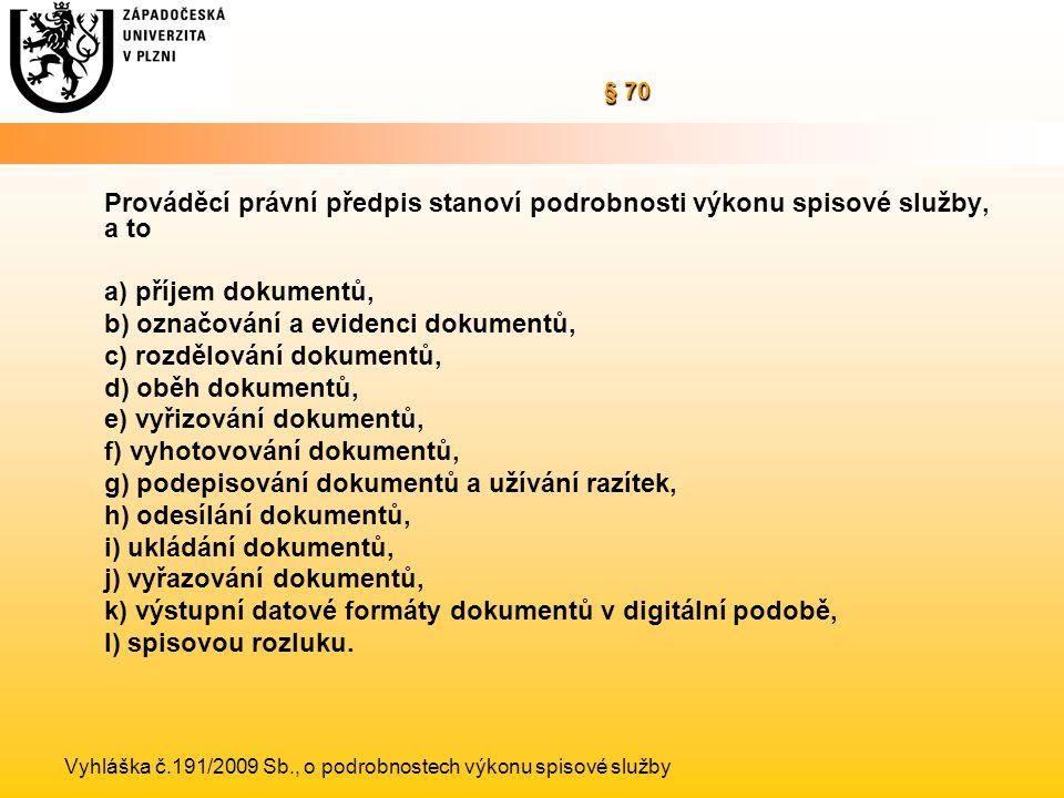§ 70 § 70 Prováděcí právní předpis stanoví podrobnosti výkonu spisové služby, a to a) příjem dokumentů, b) označování a evidenci dokumentů, c) rozdělování dokumentů, d) oběh dokumentů, e) vyřizování dokumentů, f) vyhotovování dokumentů, g) podepisování dokumentů a užívání razítek, h) odesílání dokumentů, i) ukládání dokumentů, j) vyřazování dokumentů, k) výstupní datové formáty dokumentů v digitální podobě, l) spisovou rozluku.
