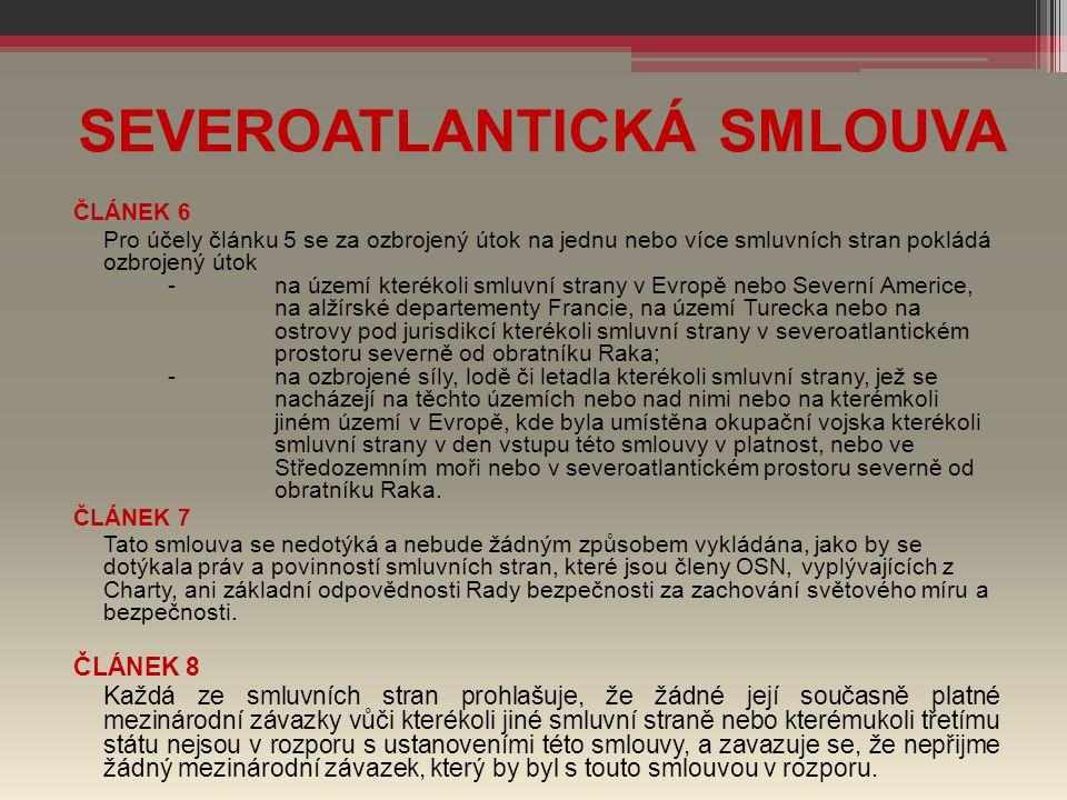 SEVEROATLANTICKÁ SMLOUVA ČLÁNEK 6 Pro účely článku 5 se za ozbrojený útok na jednu nebo více smluvních stran pokládá ozbrojený útok -na území kterékol