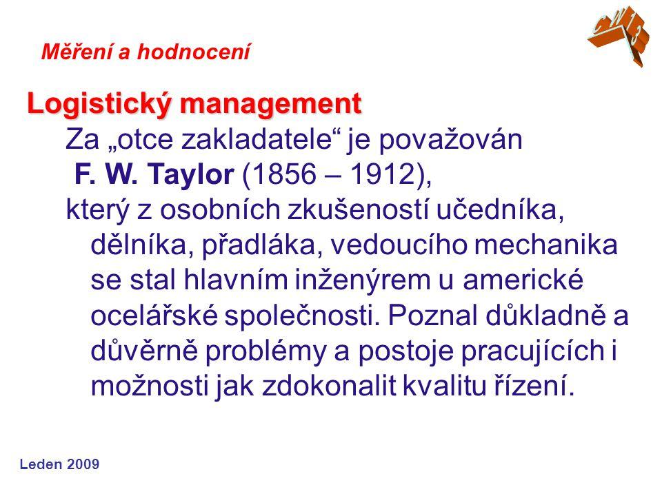 """Leden 2009 Logistický management Za """"otce zakladatele"""" je považován F. W. Taylor (1856 – 1912), který z osobních zkušeností učedníka, dělníka, přadlák"""