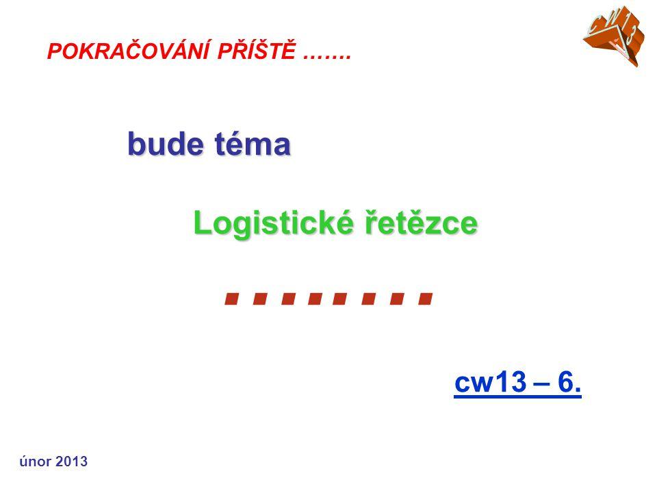 únor 2013 …..… cw13 – 6. POKRAČOVÁNÍ PŘÍŠTĚ ……. bude téma Logistické řetězce