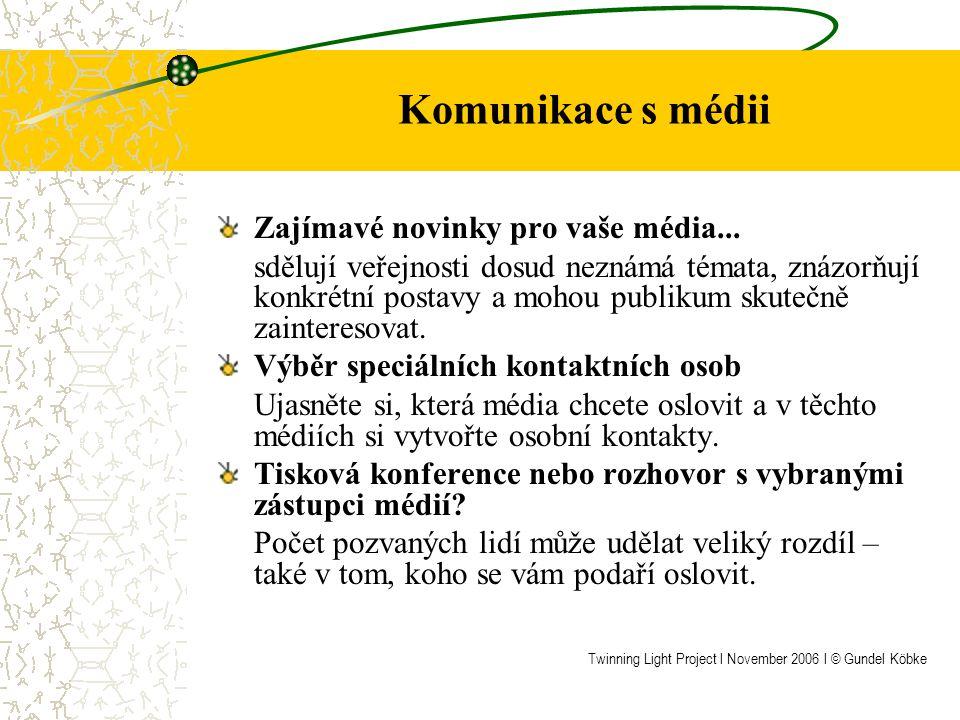 Tiskové informace (10 stran) o rovném odměňování a rovnosti žen a mužů Strana 1: Tiskové zprávy (používejte genderově senzitivní jazyk) Strana 2: Citace významných osobností a osob, které jsou o problematice rovnosti žen a mužů dobře informované Strana 3: Základní informace o rovném odměňování (nebo o dalších tématech spadajících do oblasti mužů a žen) v České republice, odkazující se na snahy EU odstranit tyto nerovnosti Strana 4: Vytvoření Iniciativy a vaše vlastní aktivity Strana 5: Detaily a časový plán kampaně Strana 6: Plakáty (spolu s letáky a informačními brožurami) Strana 7: Pojmenování a popis partnerů a vytváření partnerských sítí Strana 8: Základní body a podkladové informace o rovnosti žen a mužů v rámci Evropského roku rovných příležitostí pro všechny (nebo informace o dalších tématech spadajících do oblasti mužů a žen) Strana 9: Často opakované dotazy Strana 10: Fotografie a výstřižky z novin (max.3) Twinning Light Project l November 2006 l © Gundel Köbke