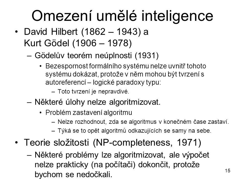 15 Omezení umělé inteligence David Hilbert (1862 – 1943) a Kurt Gödel (1906 – 1978) –Gödelův teorém neúplnosti (1931) Bezespornost formálního systému