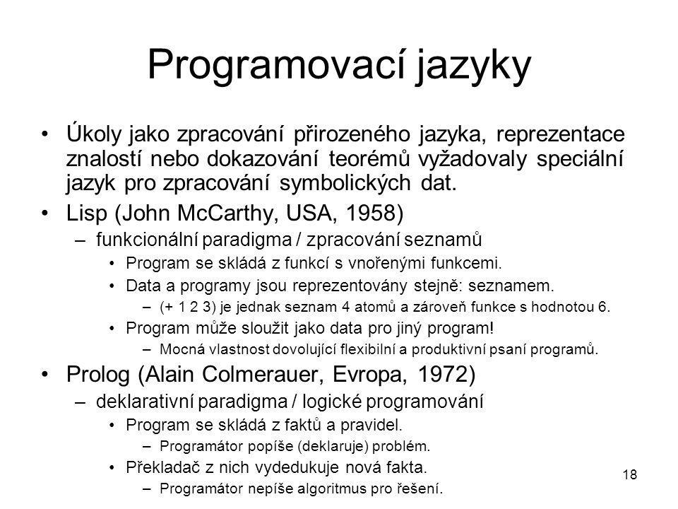 18 Programovací jazyky Úkoly jako zpracování přirozeného jazyka, reprezentace znalostí nebo dokazování teorémů vyžadovaly speciální jazyk pro zpracová