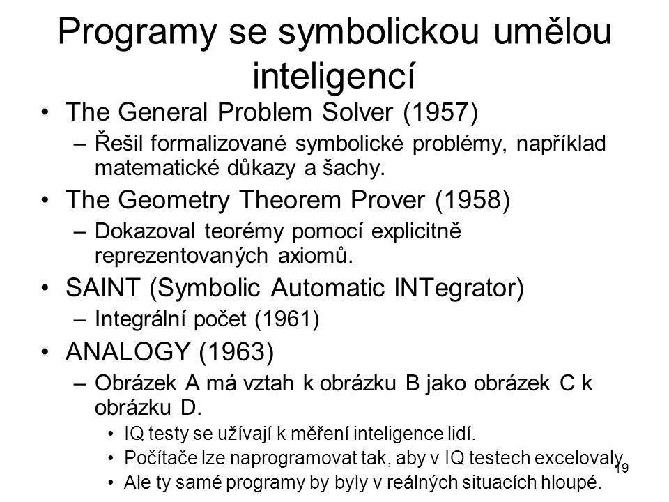 19 Programy se symbolickou umělou inteligencí The General Problem Solver (1957) –Řešil formalizované symbolické problémy, například matematické důkazy