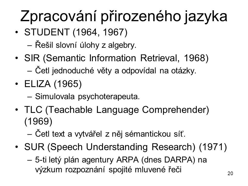 20 Zpracování přirozeného jazyka STUDENT (1964, 1967) –Řešil slovní úlohy z algebry. SIR (Semantic Information Retrieval, 1968) –Četl jednoduché věty