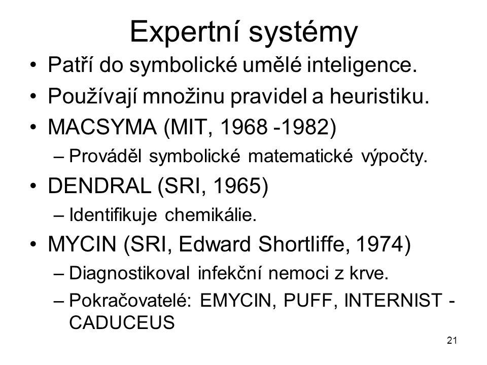 21 Expertní systémy Patří do symbolické umělé inteligence. Používají množinu pravidel a heuristiku. MACSYMA (MIT, 1968 -1982) –Prováděl symbolické mat