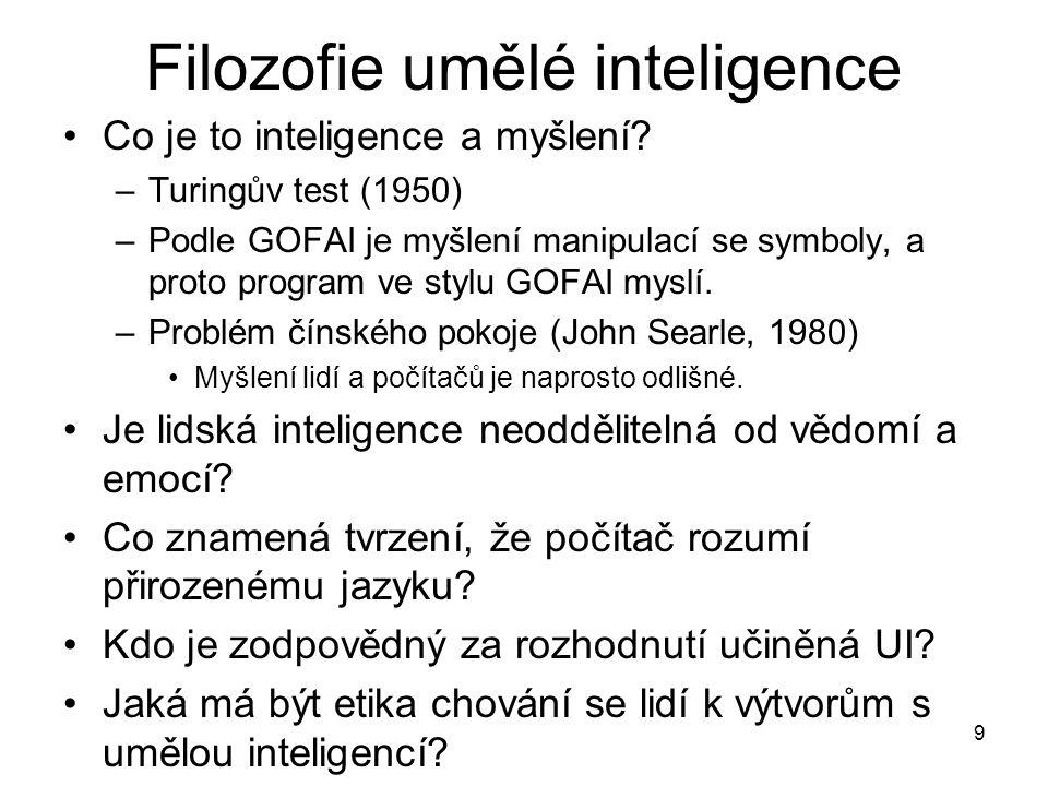 9 Filozofie umělé inteligence Co je to inteligence a myšlení? –Turingův test (1950) –Podle GOFAI je myšlení manipulací se symboly, a proto program ve