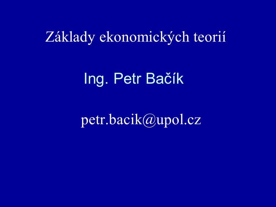 Ing. Petr Bačík petr.bacik@upol.cz Základy ekonomických teorií