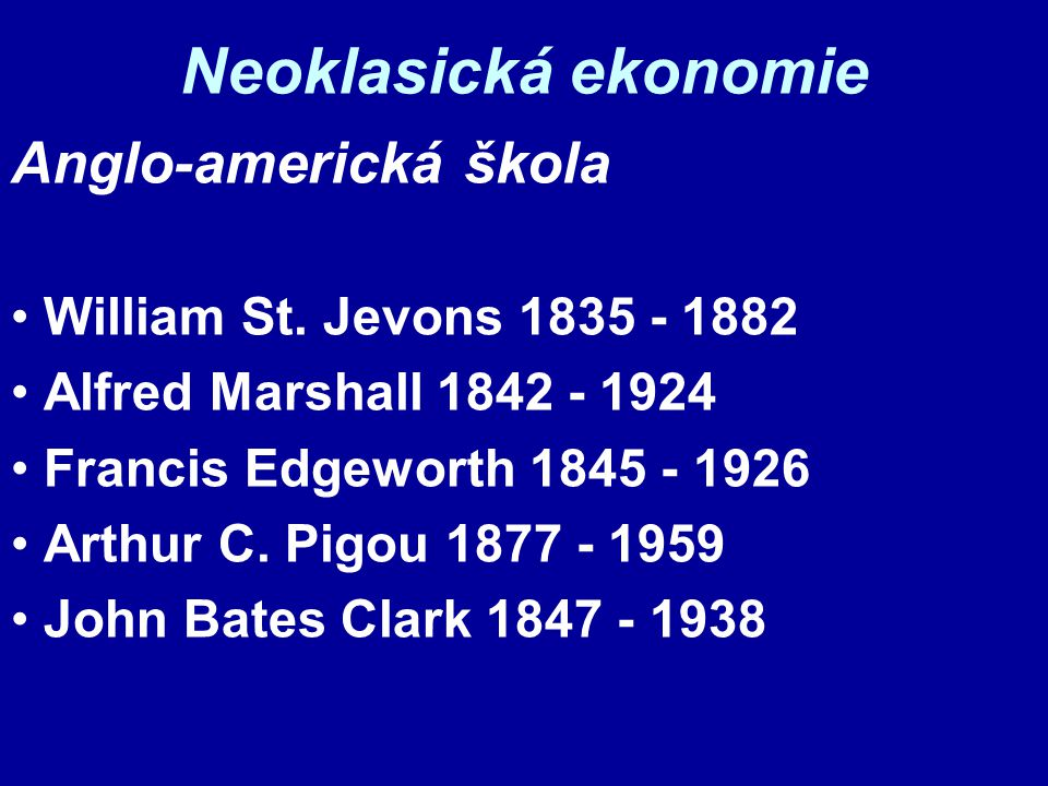 Neoklasická ekonomie Anglo-americká škola William St. Jevons 1835 - 1882 Alfred Marshall 1842 - 1924 Francis Edgeworth 1845 - 1926 Arthur C. Pigou 187