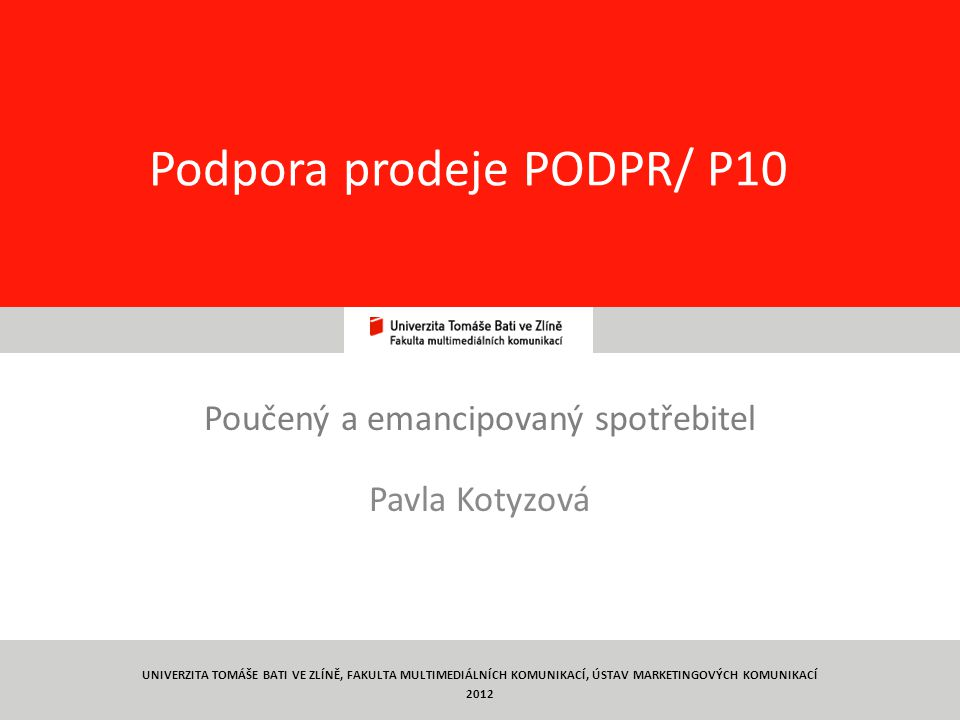 1 Podpora prodeje PODPR/ P10 Poučený a emancipovaný spotřebitel Pavla Kotyzová UNIVERZITA TOMÁŠE BATI VE ZLÍNĚ, FAKULTA MULTIMEDIÁLNÍCH KOMUNIKACÍ, ÚS