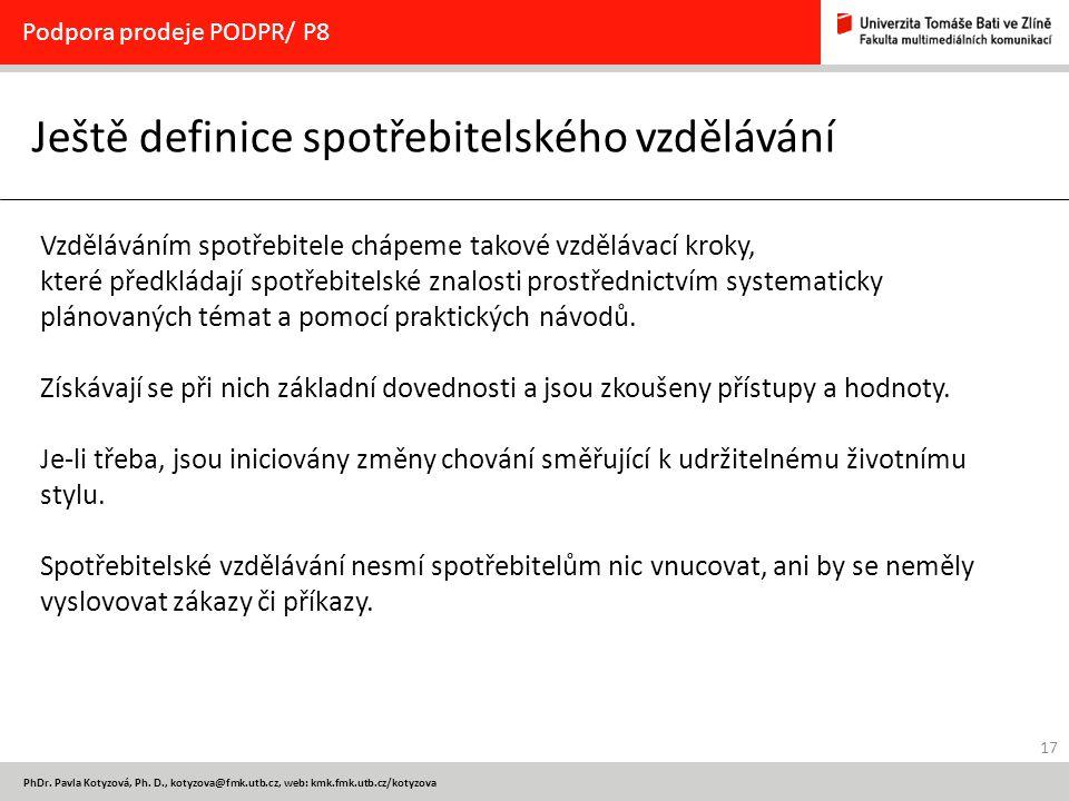 17 PhDr. Pavla Kotyzová, Ph. D., kotyzova@fmk.utb.cz, web: kmk.fmk.utb.cz/kotyzova Ještě definice spotřebitelského vzdělávání Podpora prodeje PODPR/ P