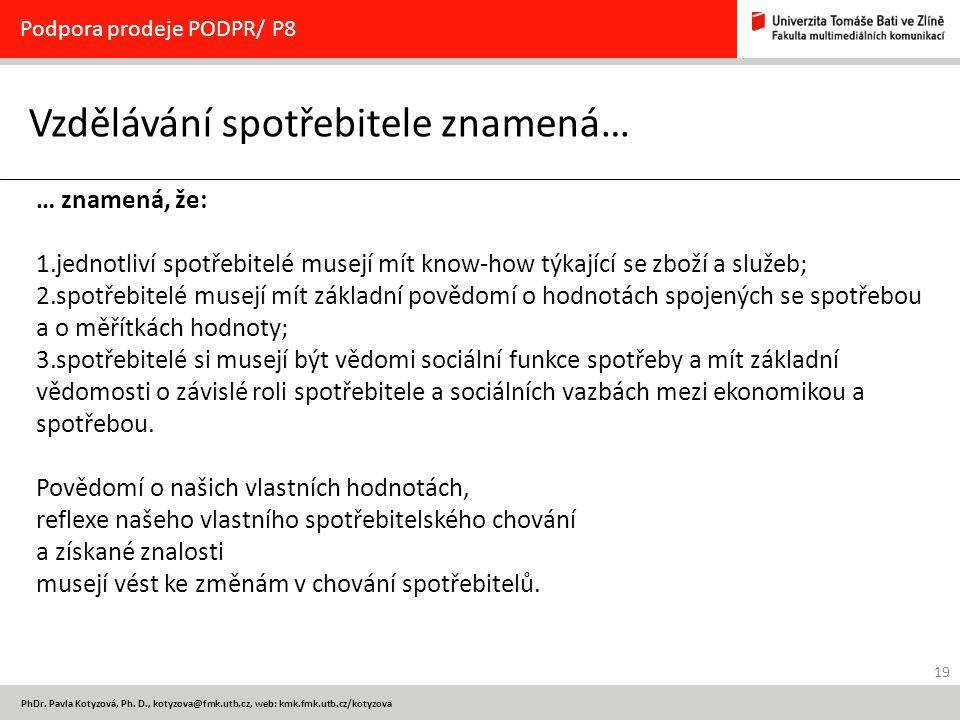 19 PhDr. Pavla Kotyzová, Ph. D., kotyzova@fmk.utb.cz, web: kmk.fmk.utb.cz/kotyzova Vzdělávání spotřebitele znamená… Podpora prodeje PODPR/ P8 … znamen
